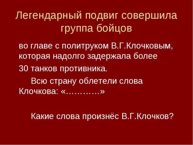 Легендарный подвиг совершила группа бойцов во главе с политруком В.Г.Клочковы...