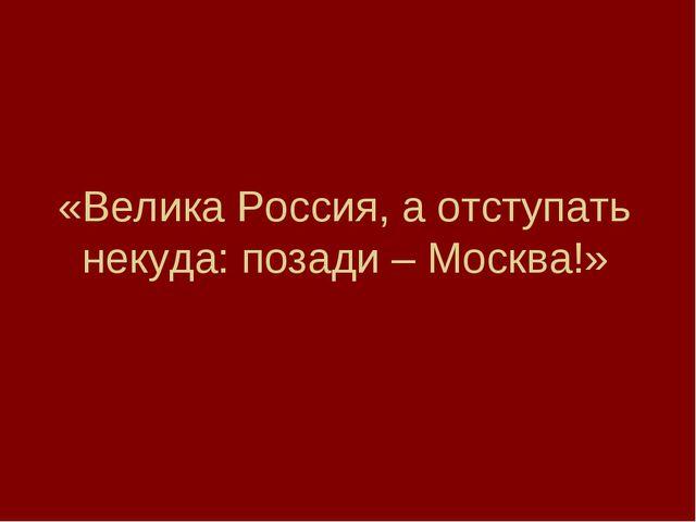 «Велика Россия, а отступать некуда: позади – Москва!»