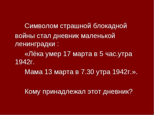 Символом страшной блокадной войны стал дневник маленькой ленинградки :...