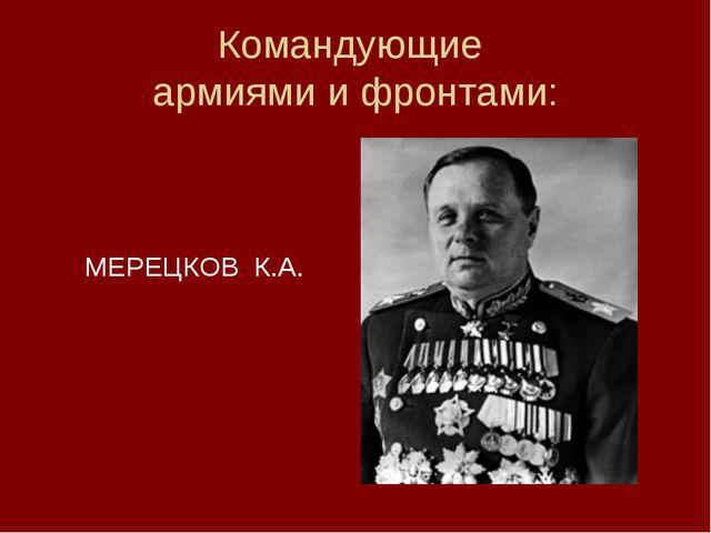 Командующие армиями и фронтами:  МЕРЕЦКОВ К.А.