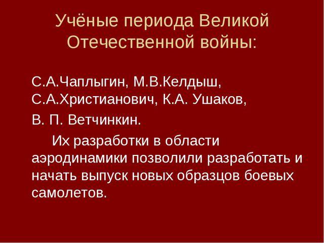 Учёные периода Великой Отечественной войны: С.А.Чаплыгин, М.В.Келдыш, С.А.Хр...
