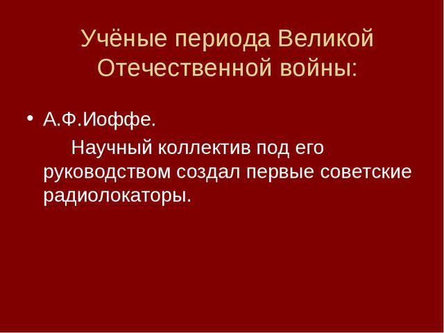 Учёные периода Великой Отечественной войны: А.Ф.Иоффе. Научный коллектив по...