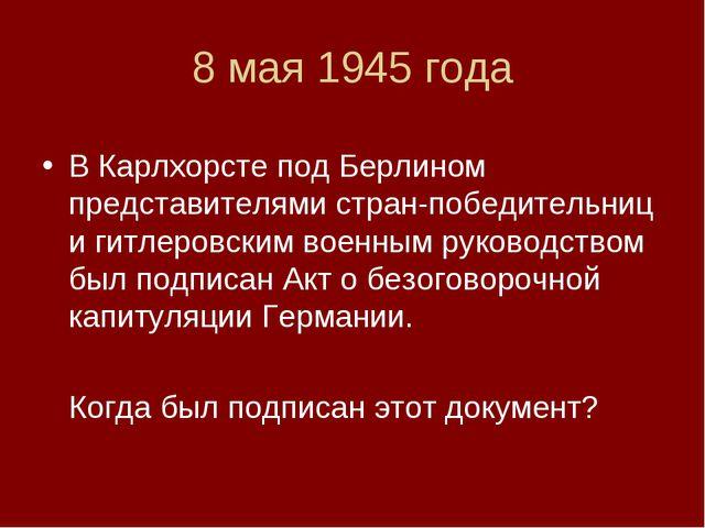 8 мая 1945 года В Карлхорсте под Берлином представителями стран-победительниц...
