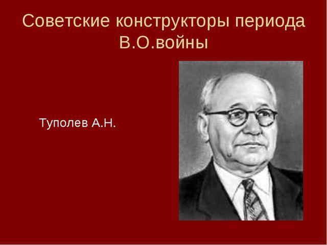 Советские конструкторы периода В.О.войны  Туполев А.Н.