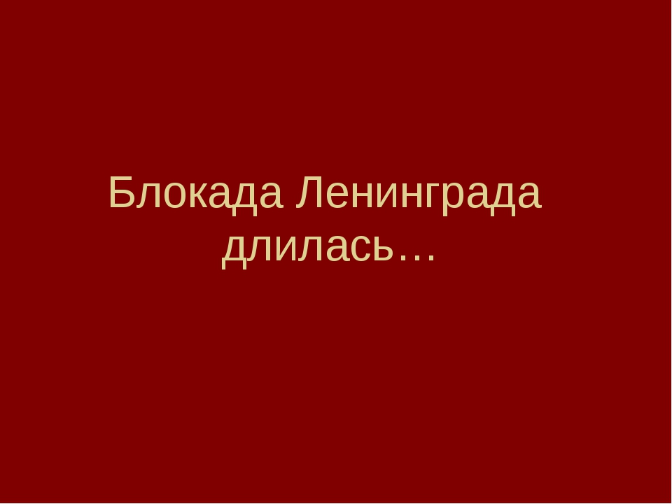 Блокада Ленинграда длилась…