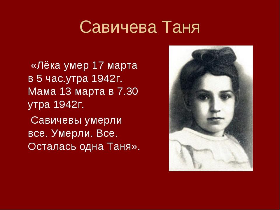 Савичева Таня  «Лёка умер 17 марта в 5 час.утра 1942г. Мама 13 марта в 7.30...