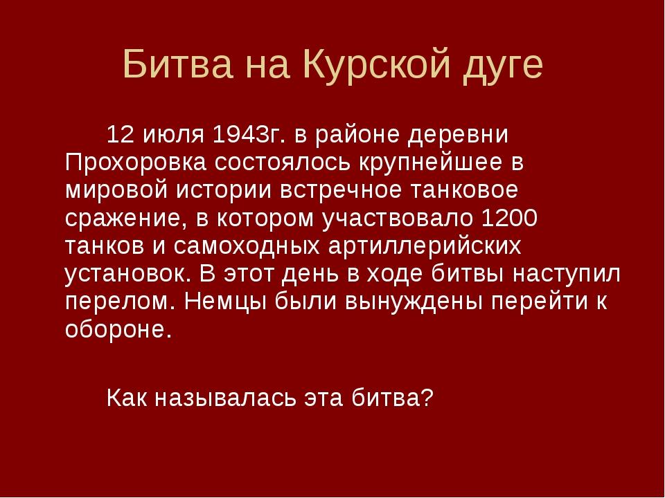 Битва на Курской дуге 12 июля 1943г. в районе деревни Прохоровка состоялось...