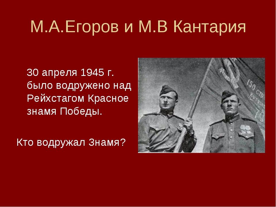 М.А.Егоров и М.В Кантария  30 апреля 1945 г. было водружено над Рейхстагом...