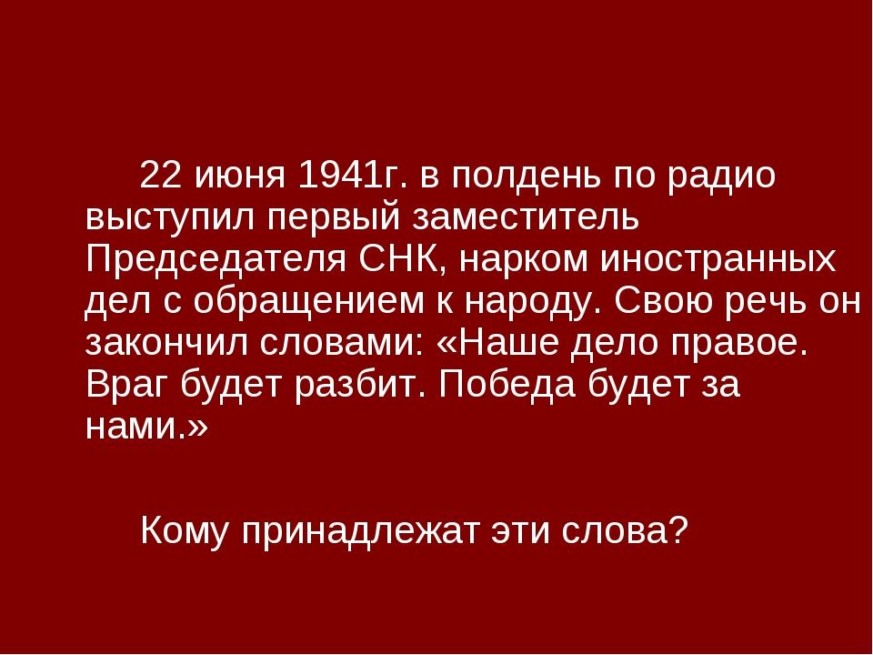 22 июня 1941г. в полдень по радио выступил первый заместитель Председателя...
