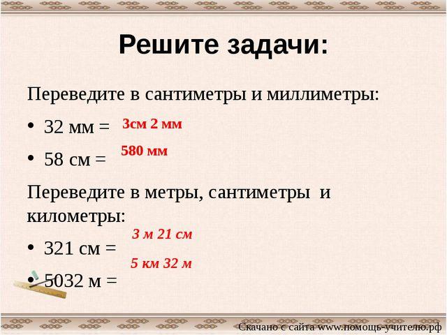 Решите задачи: Переведите в сантиметры и миллиметры: 32 мм = 58 см = Переведи...