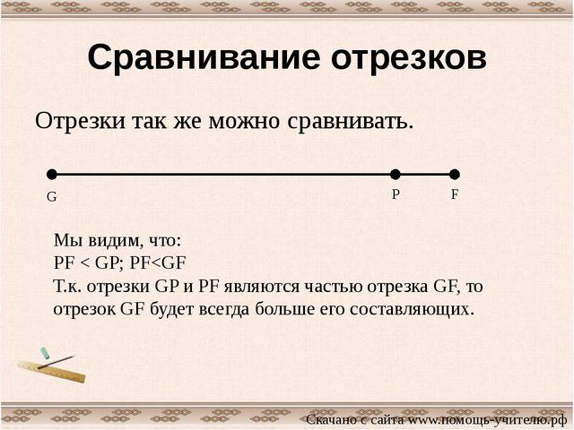 Сравнивание отрезков Отрезки так же можно сравнивать. G P F Мы видим, что: PF...