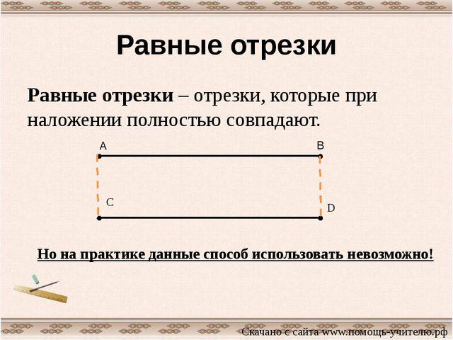 Равные отрезки Равные отрезки – отрезки, которые при наложении полностью совп...