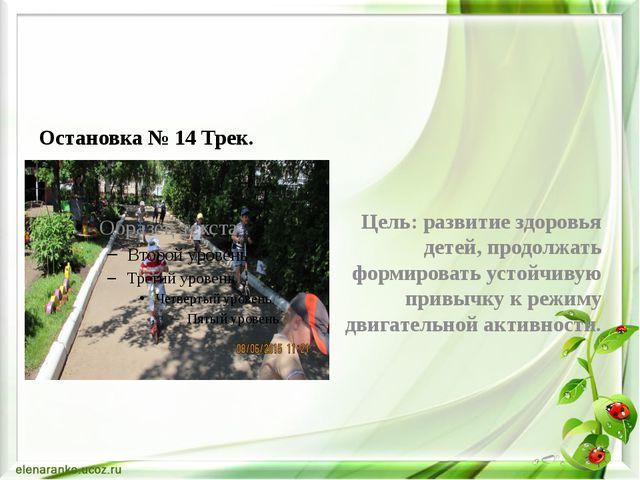 Остановка № 14 Трек. Цель: развитие здоровья детей, продолжать формировать у...