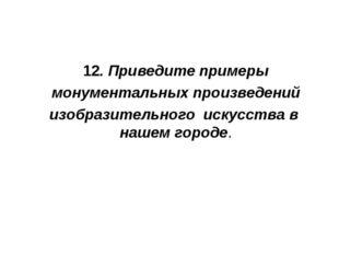 12. Приведите примеры монументальных произведений изобразительного искусства