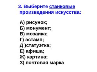 3. Выберите станковые произведения искусства: А) рисунок; Б) монумент; В) моз