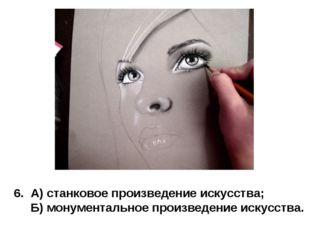 6. А) станковое произведение искусства; Б) монументальное произведение искусс