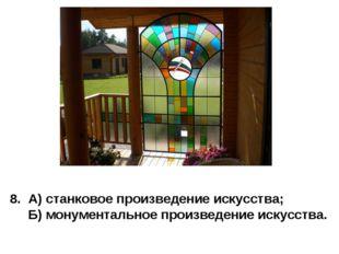 8. А) станковое произведение искусства; Б) монументальное произведение искусс