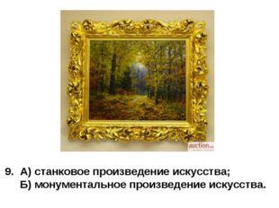 9. А) станковое произведение искусства; Б) монументальное произведение искусс