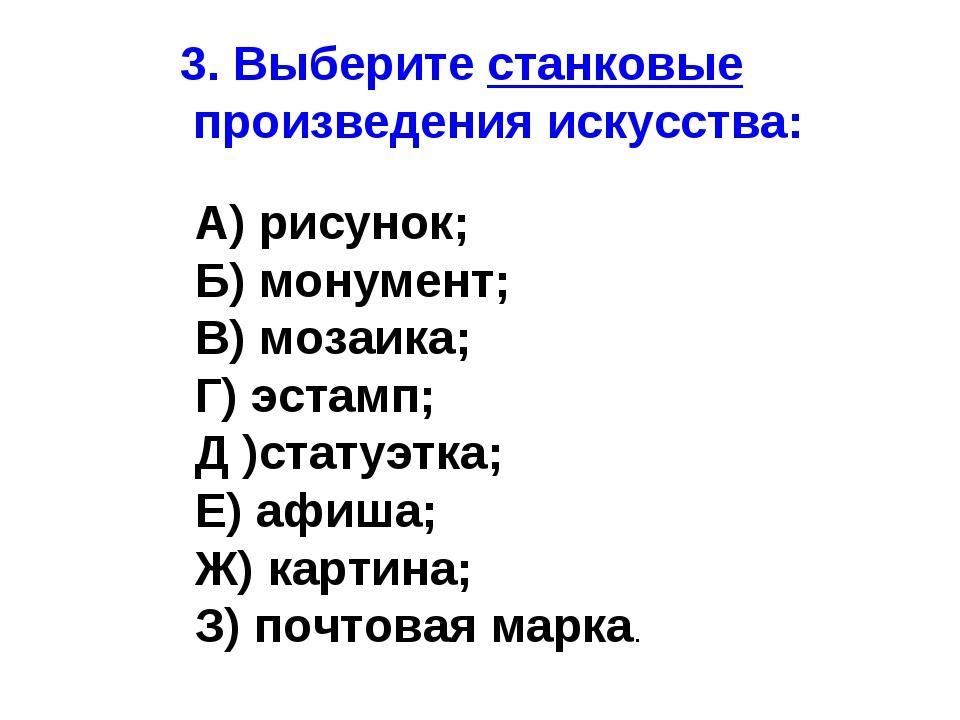 3. Выберите станковые произведения искусства: А) рисунок; Б) монумент; В) моз...