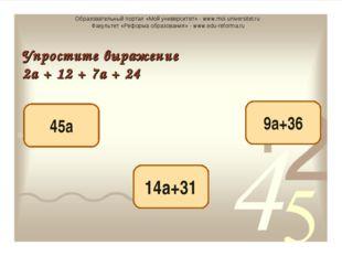 9а+36 14а+31 45а Упростите выражение 2а + 12 + 7а + 24 Образовательный портал