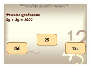 125 250 25 Решите уравнение 6у + 2у = 1000 Образовательный портал «Мой универ