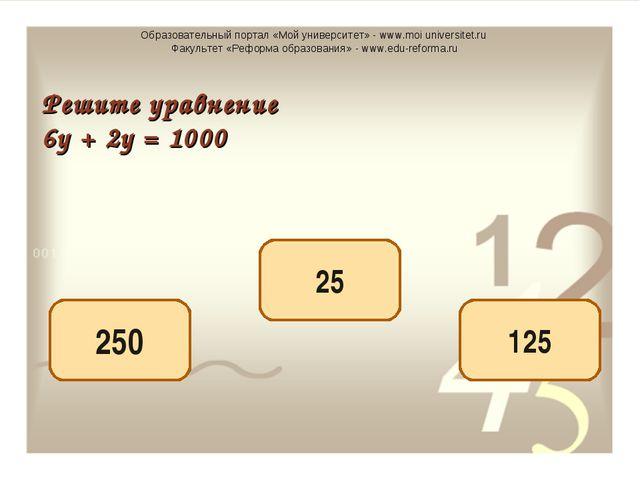 125 250 25 Решите уравнение 6у + 2у = 1000 Образовательный портал «Мой универ...