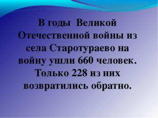 В годы Великой Отечественной войны из села Старотураево на войну ушли 660 чел