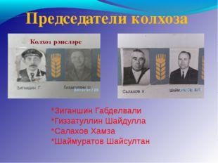 Председатели колхоза *Зиганшин Габделвали *Гиззатуллин Шайдулла *Салахов Хамз