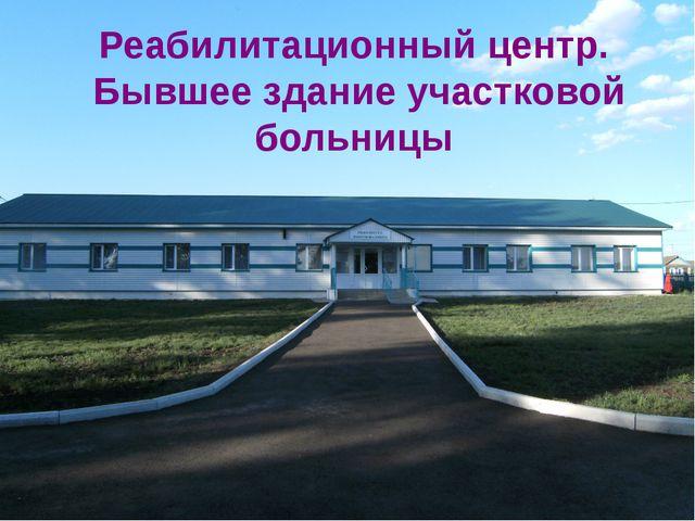Реабилитационный центр. Бывшее здание участковой больницы