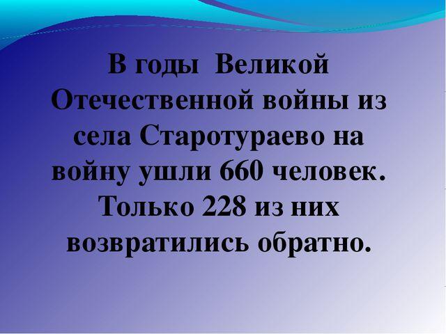 В годы Великой Отечественной войны из села Старотураево на войну ушли 660 чел...