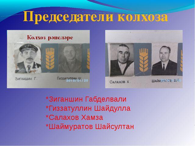 Председатели колхоза *Зиганшин Габделвали *Гиззатуллин Шайдулла *Салахов Хамз...