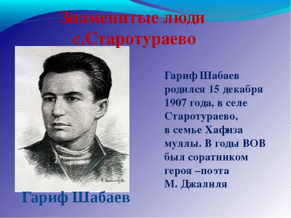 Гариф Шабаев Гариф Шабаев родился 15 декабря 1907 года, в селе Старотураево,...