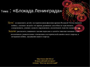 Тема : «Блокада Ленинграда» Цель: познакомить детей с историческими фактами в