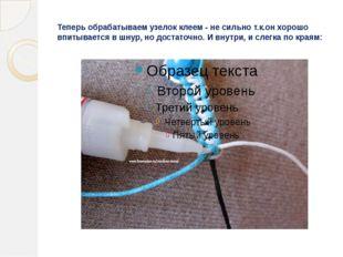 Теперь обрабатываем узелок клеем - не сильно т.к.он хорошо впитывается в шнур