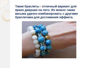 Такие браслеты - отличный вариант для ярких девушек на лето. Их можно также в