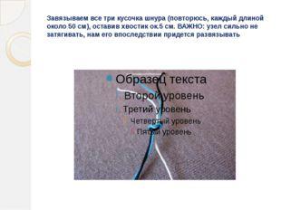 Завязываем все три кусочка шнура (повторюсь, каждый длиной около 50 см), оста