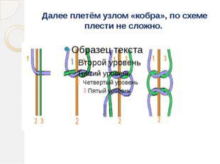 Далее плетём узлом «кобра», по схеме плести не сложно.