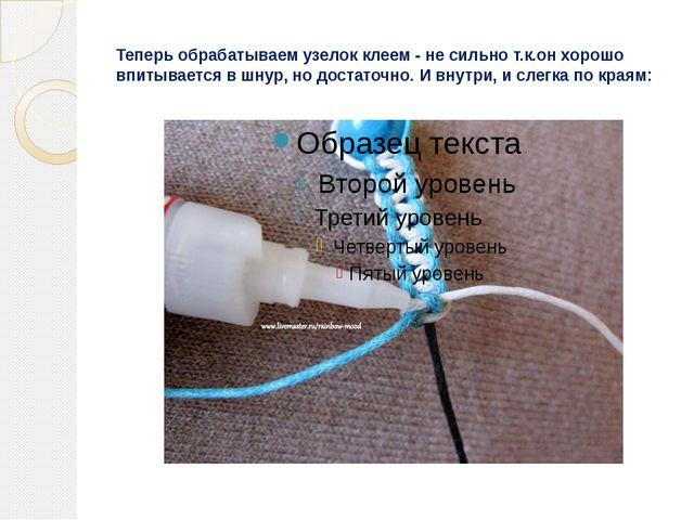 Теперь обрабатываем узелок клеем - не сильно т.к.он хорошо впитывается в шнур...