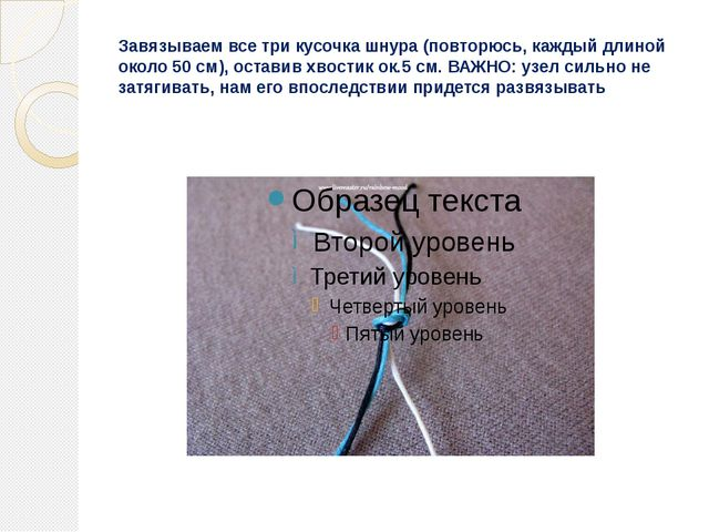 Завязываем все три кусочка шнура (повторюсь, каждый длиной около 50 см), оста...
