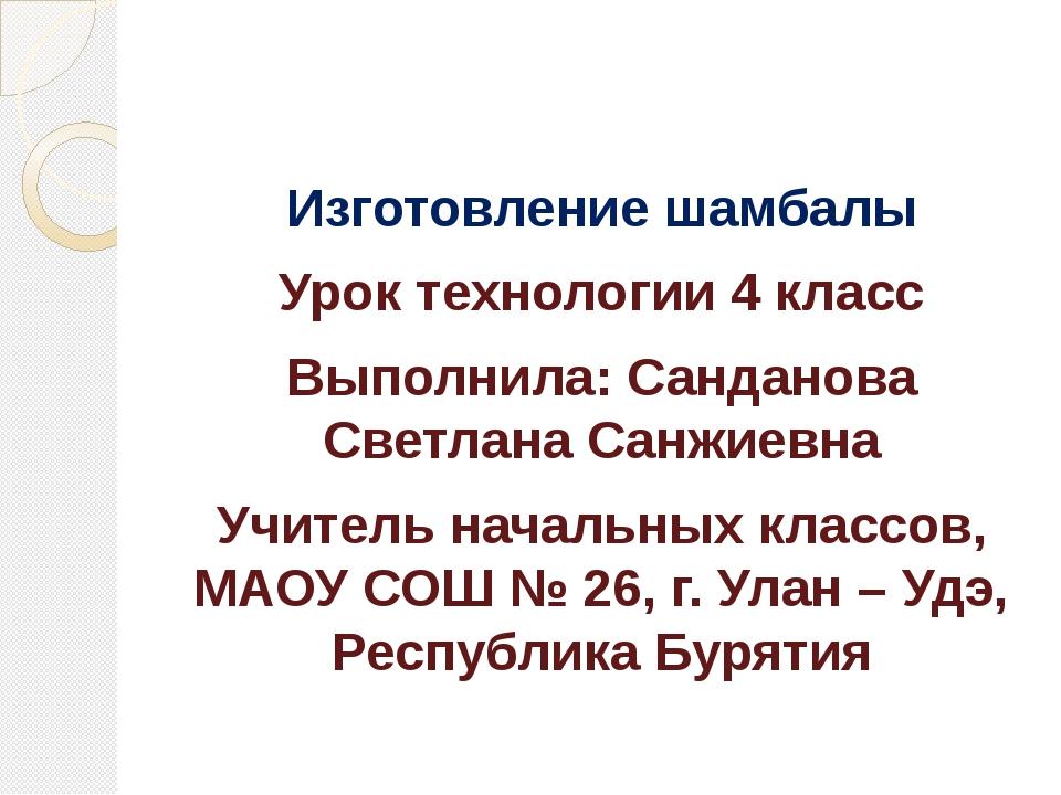 Изготовление шамбалы Урок технологии 4 класс Выполнила: Санданова Светлана Са...