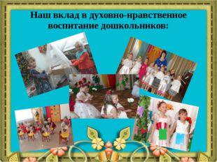 Наш вклад в духовно-нравственное воспитание дошкольников: