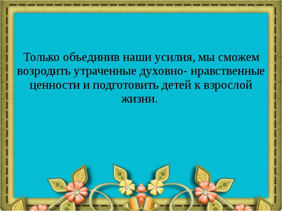 Только объединив наши усилия, мы сможем возродить утраченные духовно- нравств...
