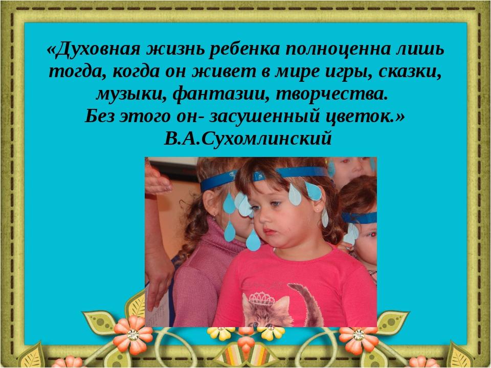 «Духовная жизнь ребенка полноценна лишь тогда, когда он живет в мире игры, ск...