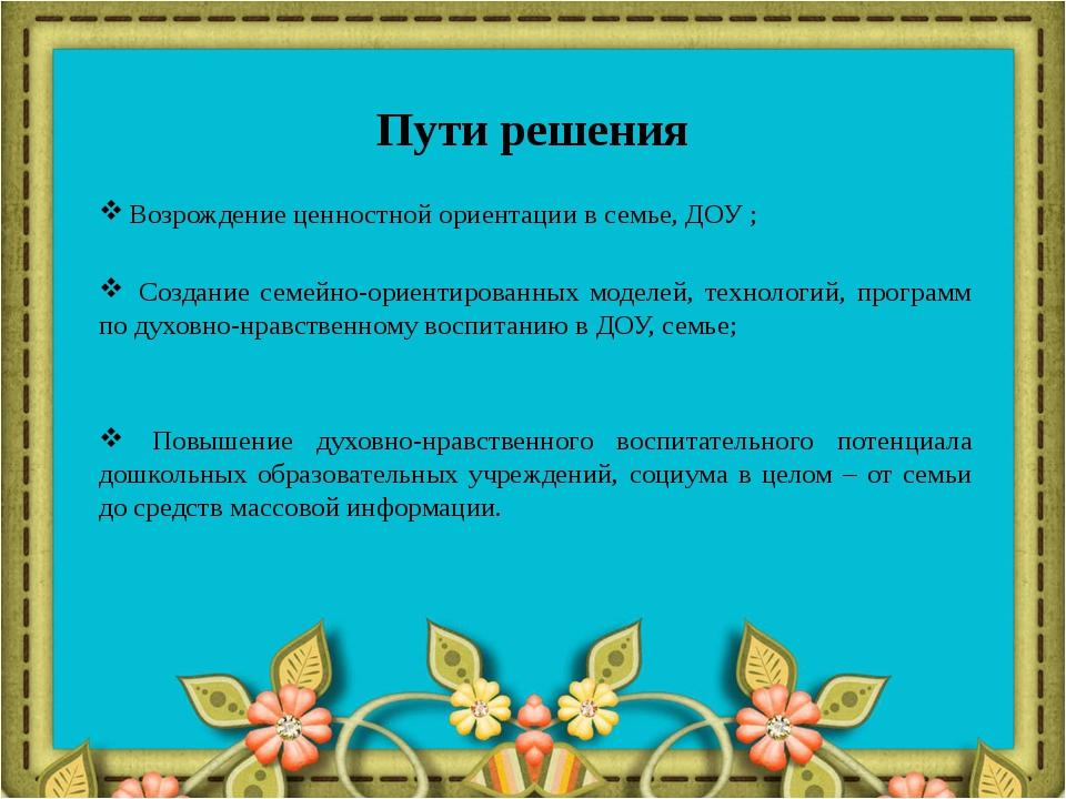 Пути решения Возрождение ценностной ориентации в семье, ДОУ ; Создание семейн...