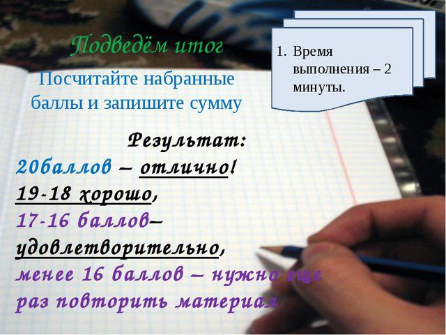 Подведём итог Посчитайте набранные баллы и запишите сумму Время выполнения –...