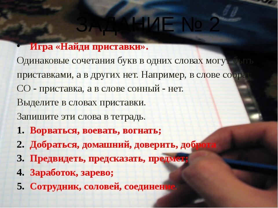 ЗАДАНИЕ № 2 Игра «Найди приставки». Одинаковые сочетания букв в одних словах...
