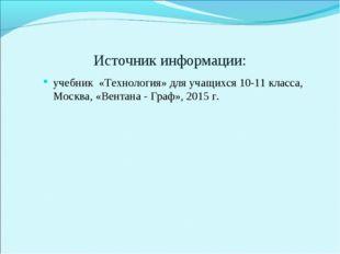 Источник информации: учебник «Технология» для учащихся 10-11 класса, Москва,