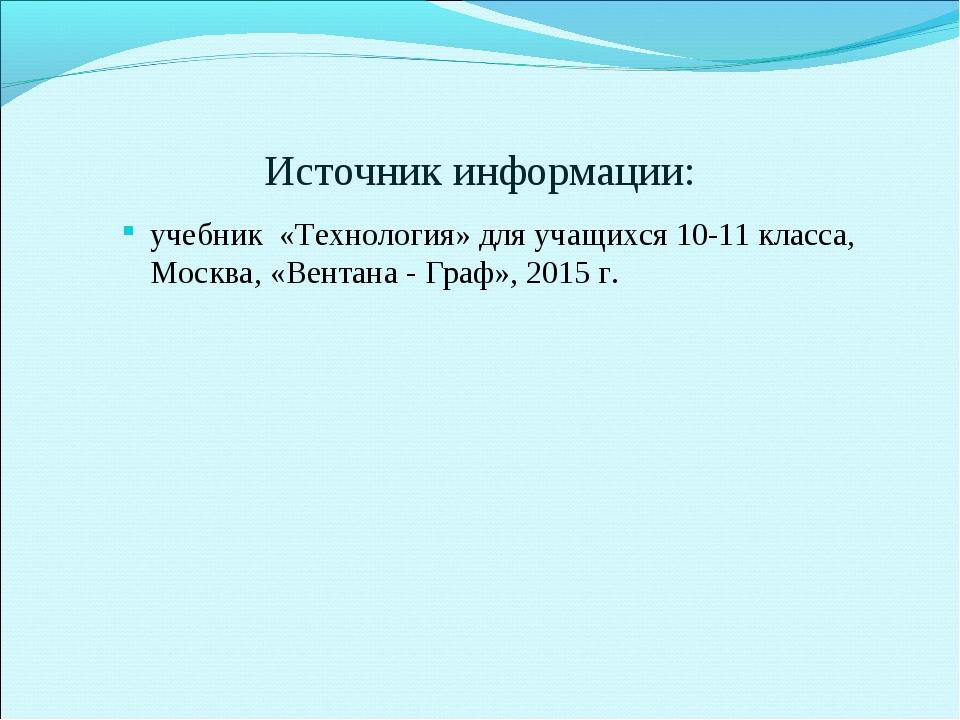 Источник информации: учебник «Технология» для учащихся 10-11 класса, Москва,...