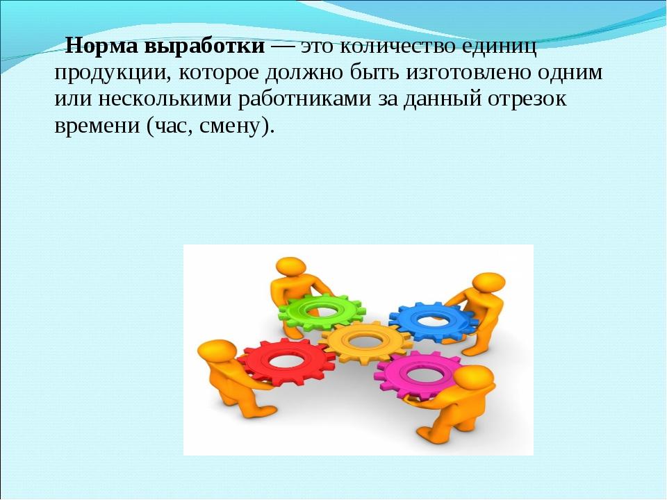 Норма выработки— это количество единиц продукции, которое должно быть изгот...