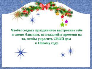 Чтобы создать праздничное настроение себе и своим близким, не пожалейте време